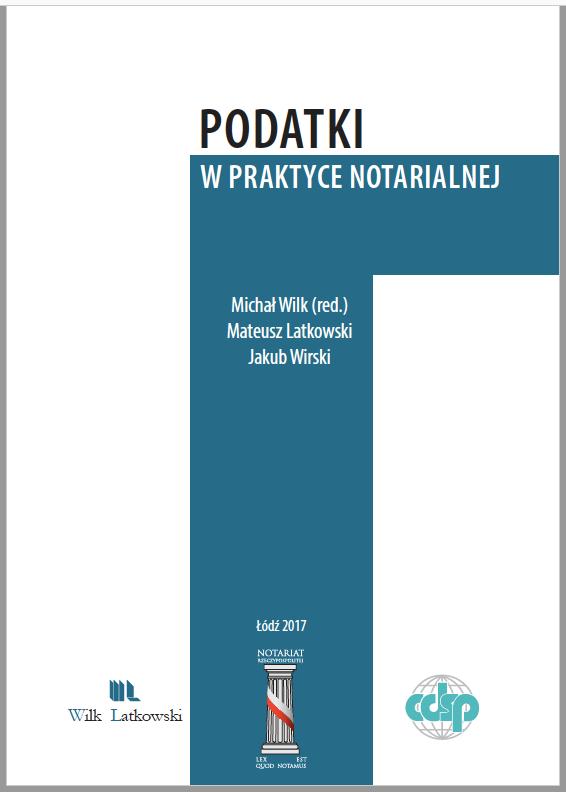 M. Wilk (red.), Podatki w praktyce notarialnej, wyd. Fundacja CDiSP, Łódź 2017